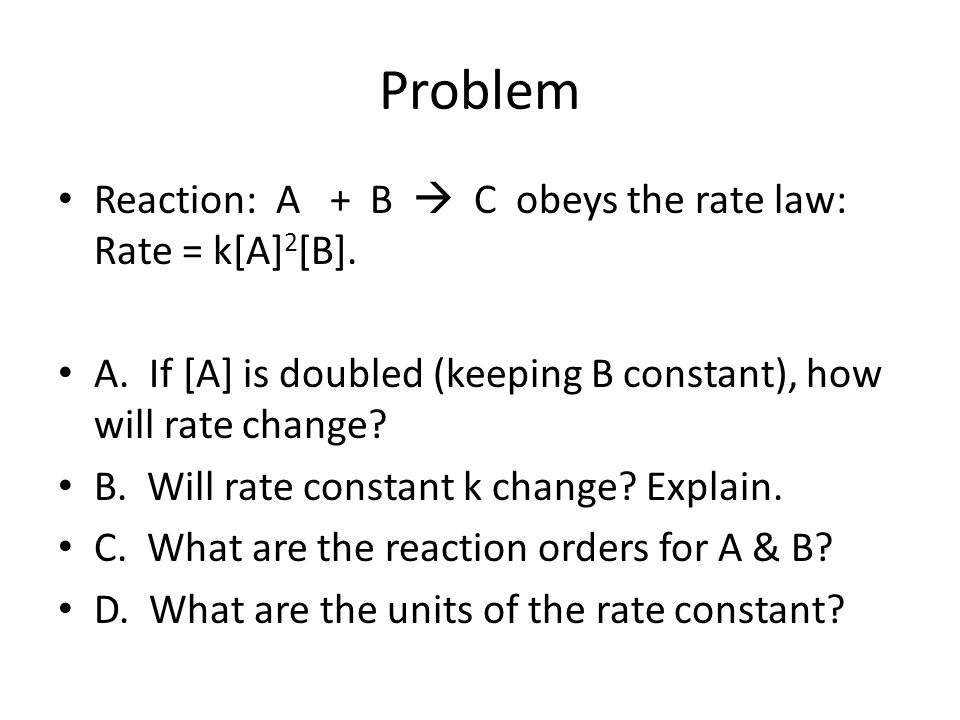 Problem Reaction: A + B  C obeys the rate law: Rate = k[A]2[B].